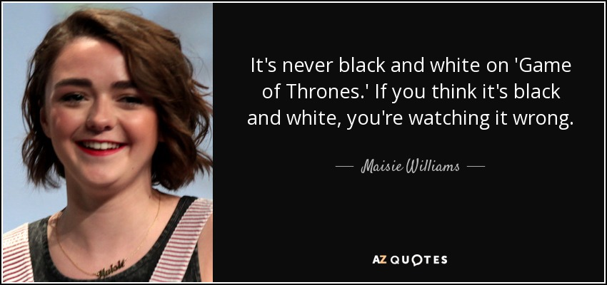 It's never black and white on 'Game of Thrones.' If you think it's black and white, you're watching it wrong. - Maisie Williams