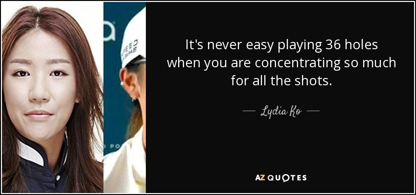 It's never easy playing 36 holes when you are concentrating so much for all the shots. - Lydia Ko