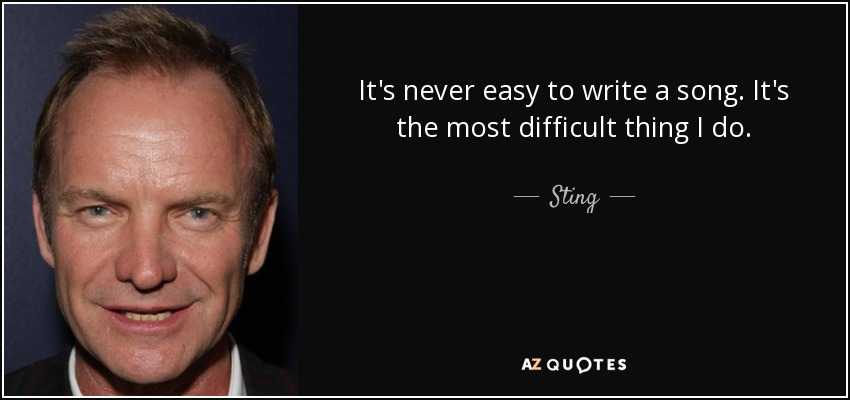 It's never easy to write a song. It's the most difficult thing I do. - Sting