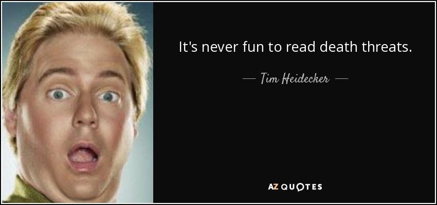 It's never fun to read death threats. - Tim Heidecker
