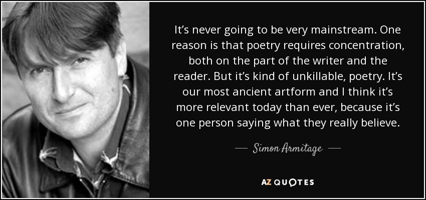 It's never going to be very mainstream. One reason is that poetry requires concentration, both on the part of the writer and the reader. But it's kind of unkillable, poetry. It's our most ancient artform and I think it's more relevant today than ever, because it's one person saying what they really believe. - Simon Armitage