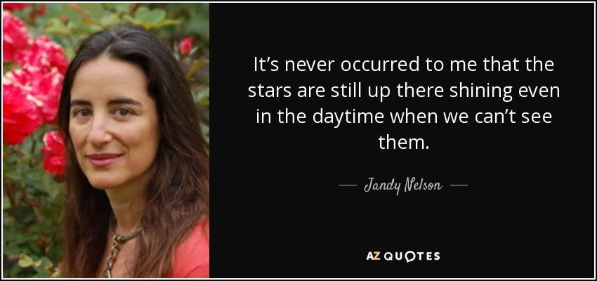 It's never occurred to me that the stars are still up there shining even in the daytime when we can't see them. - Jandy Nelson
