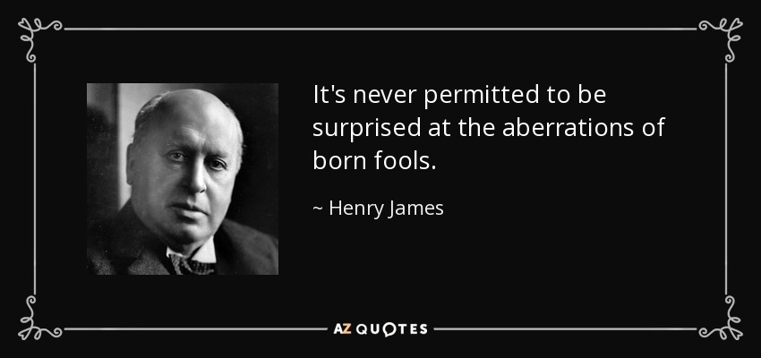 It's never permitted to be surprised at the aberrations of born fools. - Henry James