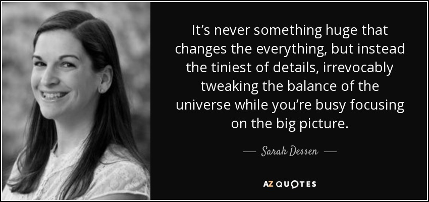 It's never something huge that changes the everything, but instead the tiniest of details, irrevocably tweaking the balance of the universe while you're busy focusing on the big picture. - Sarah Dessen