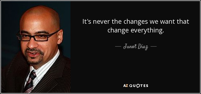It's never the changes we want that change everything. - Junot Diaz