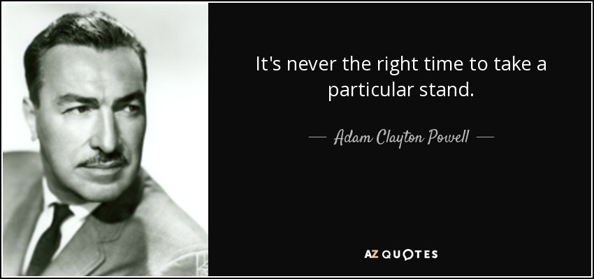 It's never the right time to take a particular stand. - Adam Clayton Powell, Jr.