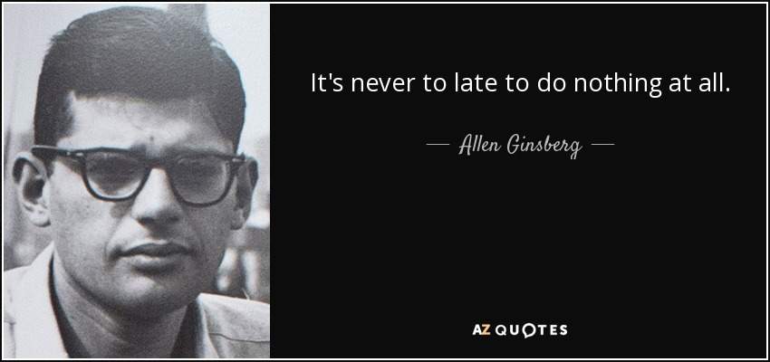 It's never to late to do nothing at all. - Allen Ginsberg