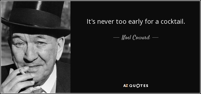 It's never too early for a cocktail. - Noel Coward