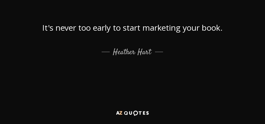 It's never too early to start marketing your book. - Heather Hart