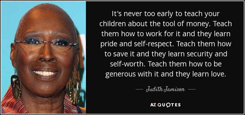 It's never too early to teach your children about the tool of money. Teach them how to work for it and they learn pride and self-respect. Teach them how to save it and they learn security and self-worth. Teach them how to be generous with it and they learn love. - Judith Jamison