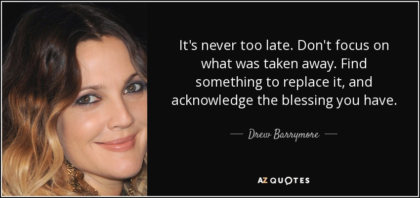 It's never too late. Don't focus on what was taken away. Find something to replace it, and acknowledge the blessing you have. - Drew Barrymore