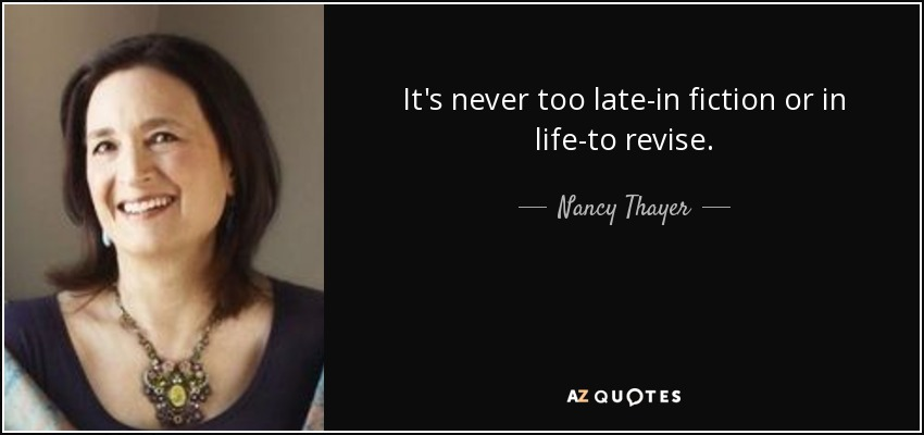 It's never too late-in fiction or in life-to revise. - Nancy Thayer