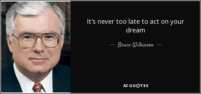 It's never too late to act on your dream - Bruce Wilkinson