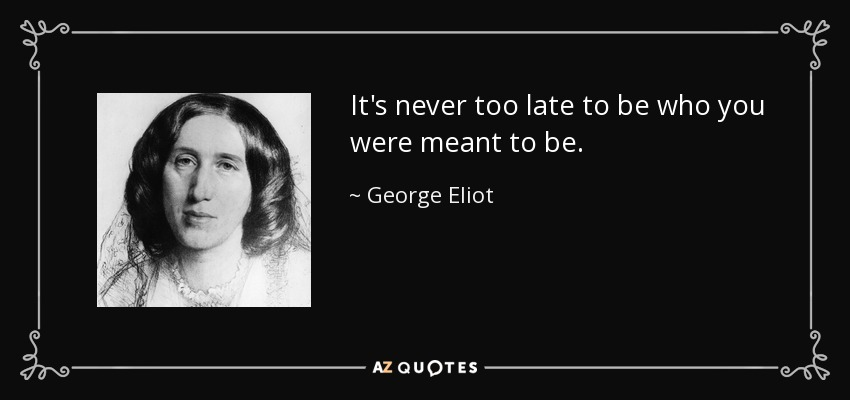 George Eliot Quote Its Never Too Late To Be Who You Were Meant