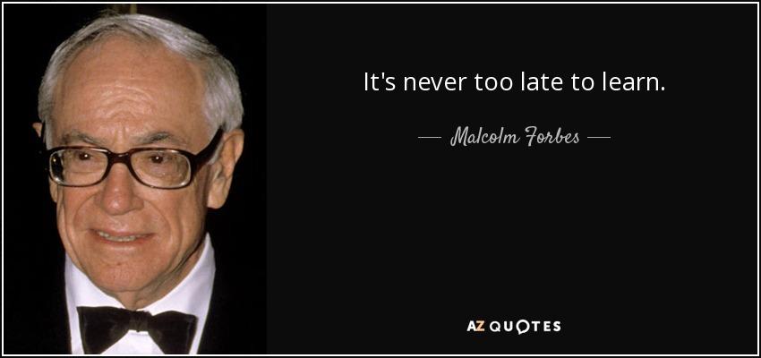 It's never too late to learn. - Malcolm Forbes