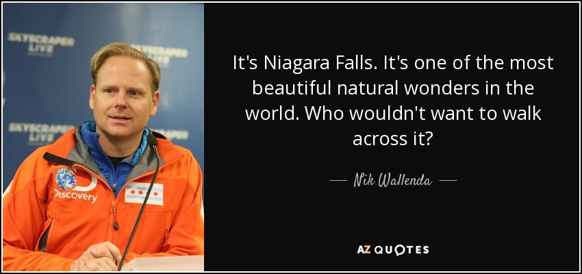 It's Niagara Falls. It's one of the most beautiful natural wonders in the world. Who wouldn't want to walk across it? - Nik Wallenda
