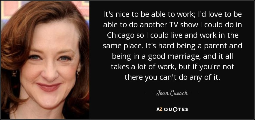 It's nice to be able to work; I'd love to be able to do another TV show I could do in Chicago so I could live and work in the same place. It's hard being a parent and being in a good marriage, and it all takes a lot of work, but if you're not there you can't do any of it. - Joan Cusack