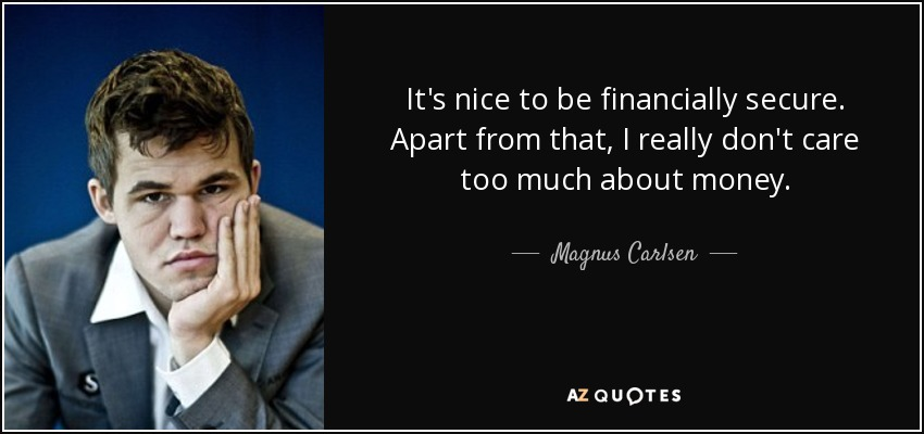 It's nice to be financially secure. Apart from that, I really don't care too much about money. - Magnus Carlsen