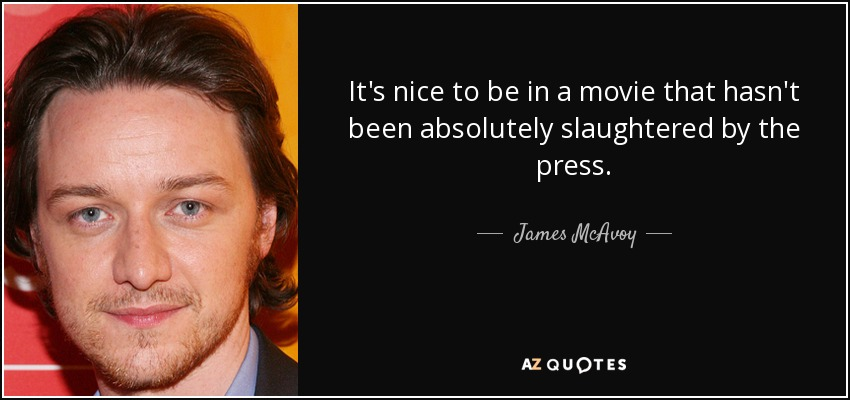 It's nice to be in a movie that hasn't been absolutely slaughtered by the press. - James McAvoy