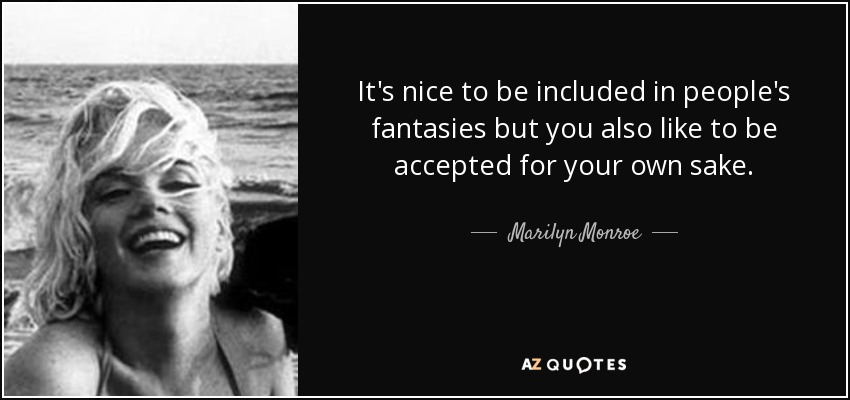 It's nice to be included in people's fantasies but you also like to be accepted for your own sake. - Marilyn Monroe