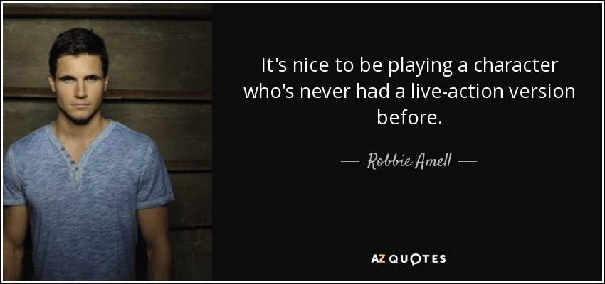 It's nice to be playing a character who's never had a live-action version before. - Robbie Amell