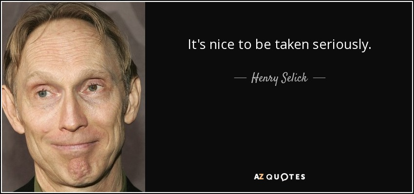 It's nice to be taken seriously. - Henry Selick