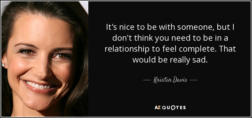 It's nice to be with someone, but I don't think you need to be in a relationship to feel complete. That would be really sad. - Kristin Davis