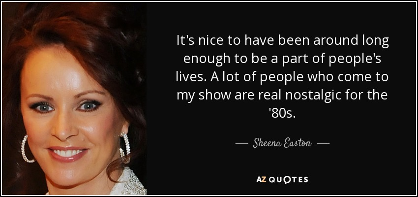 It's nice to have been around long enough to be a part of people's lives. A lot of people who come to my show are real nostalgic for the '80s. - Sheena Easton