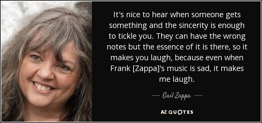 It's nice to hear when someone gets something and the sincerity is enough to tickle you. They can have the wrong notes but the essence of it is there, so it makes you laugh, because even when Frank [Zappa]'s music is sad, it makes me laugh. - Gail Zappa
