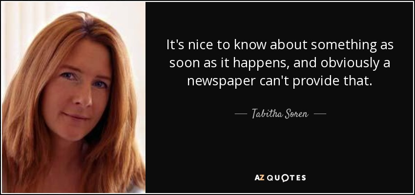It's nice to know about something as soon as it happens, and obviously a newspaper can't provide that. - Tabitha Soren