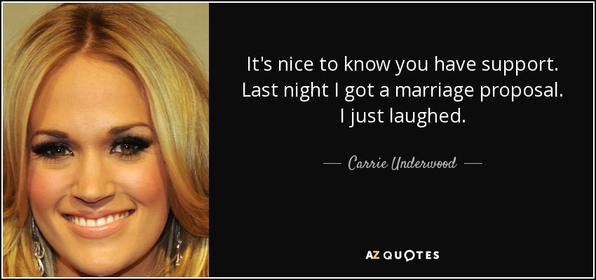 It's nice to know you have support. Last night I got a marriage proposal. I just laughed. - Carrie Underwood
