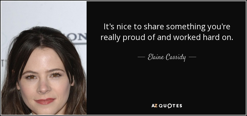 It's nice to share something you're really proud of and worked hard on. - Elaine Cassidy