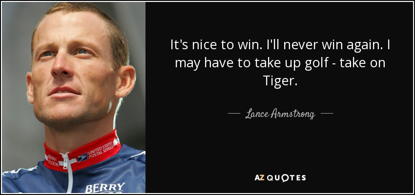 It's nice to win. I'll never win again. I may have to take up golf - take on Tiger. - Lance Armstrong