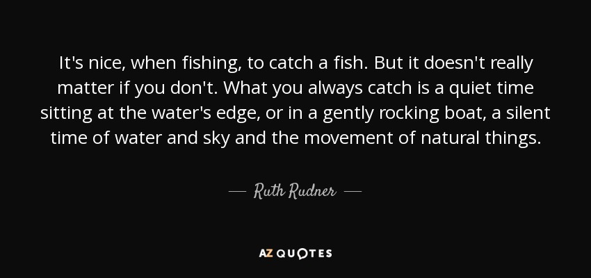 It's nice, when fishing, to catch a fish. But it doesn't really matter if you don't. What you always catch is a quiet time sitting at the water's edge, or in a gently rocking boat, a silent time of water and sky and the movement of natural things. - Ruth Rudner