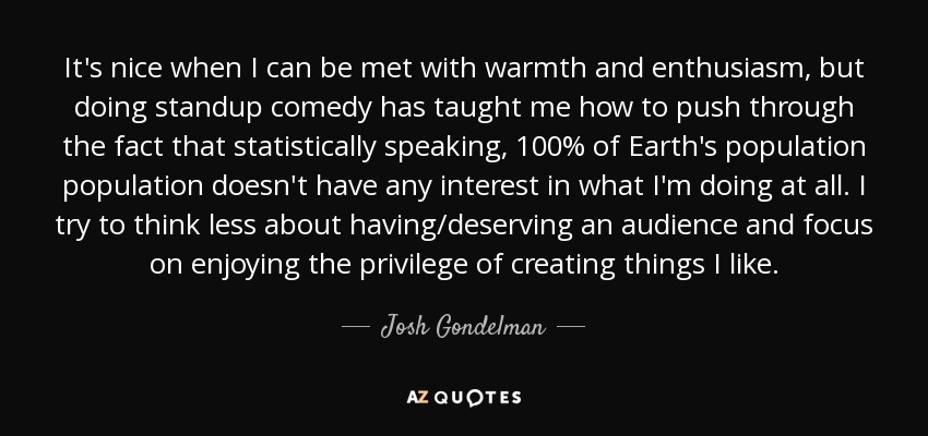 It's nice when I can be met with warmth and enthusiasm, but doing standup comedy has taught me how to push through the fact that statistically speaking, 100% of Earth's population population doesn't have any interest in what I'm doing at all. I try to think less about having/deserving an audience and focus on enjoying the privilege of creating things I like. - Josh Gondelman