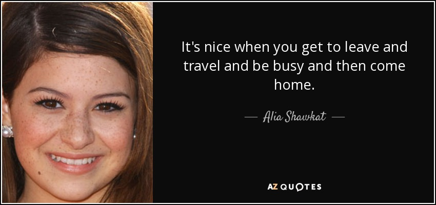 It's nice when you get to leave and travel and be busy and then come home. - Alia Shawkat