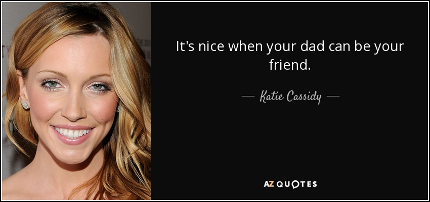 It's nice when your dad can be your friend. - Katie Cassidy