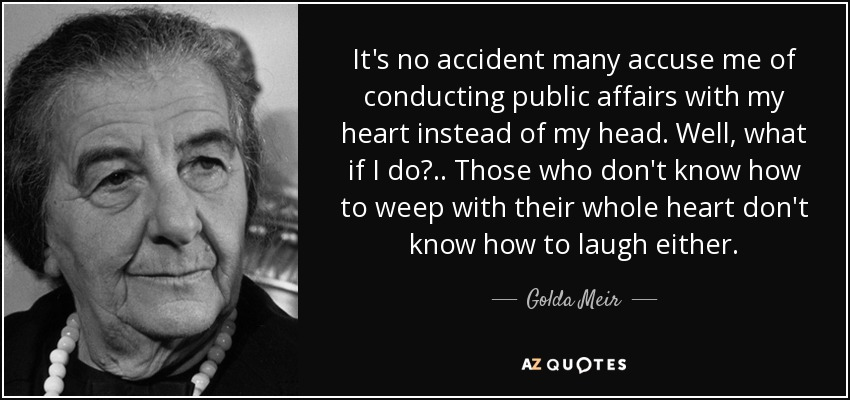 It's no accident many accuse me of conducting public affairs with my heart instead of my head. Well, what if I do?.. Those who don't know how to weep with their whole heart don't know how to laugh either. - Golda Meir