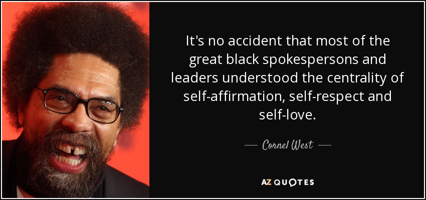 It's no accident that most of the great black spokespersons and leaders understood the centrality of self-affirmation, self-respect and self-love. - Cornel West
