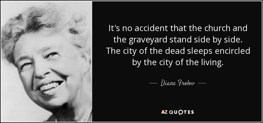 It's no accident that the church and the graveyard stand side by side. The city of the dead sleeps encircled by the city of the living. - Diane Frolov