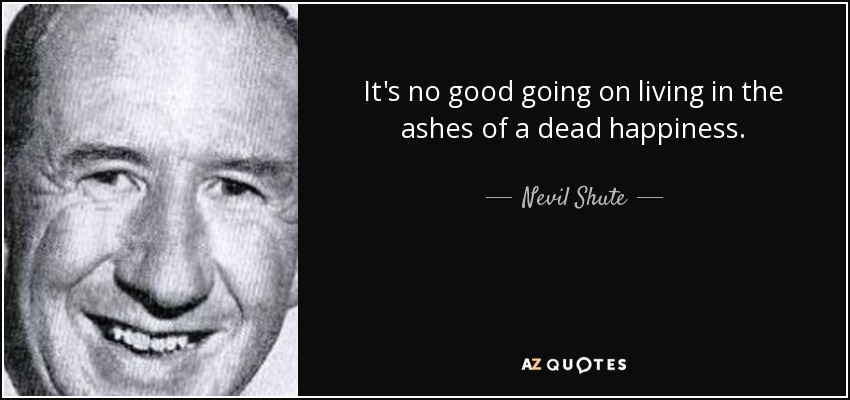 It's no good going on living in the ashes of a dead happiness. - Nevil Shute
