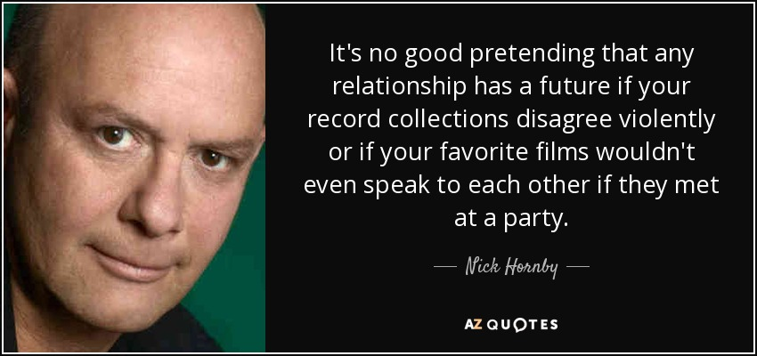 It's no good pretending that any relationship has a future if your record collections disagree violently or if your favorite films wouldn't even speak to each other if they met at a party. - Nick Hornby