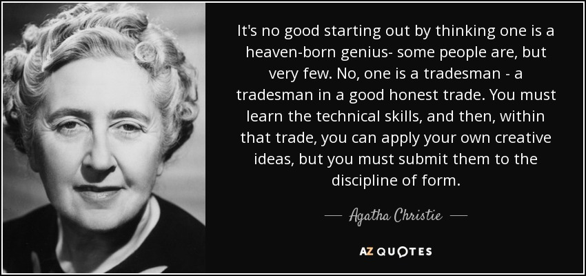 It's no good starting out by thinking one is a heaven-born genius- some people are, but very few. No, one is a tradesman - a tradesman in a good honest trade. You must learn the technical skills, and then, within that trade, you can apply your own creative ideas, but you must submit them to the discipline of form. - Agatha Christie