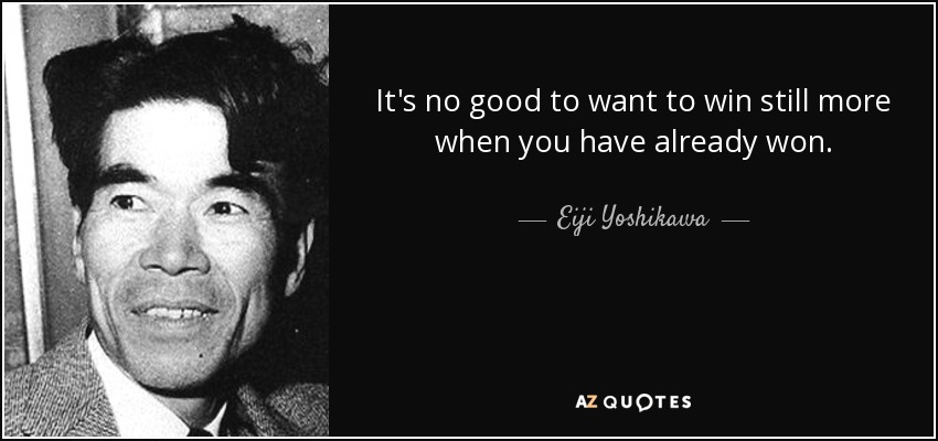 It's no good to want to win still more when you have already won. - Eiji Yoshikawa