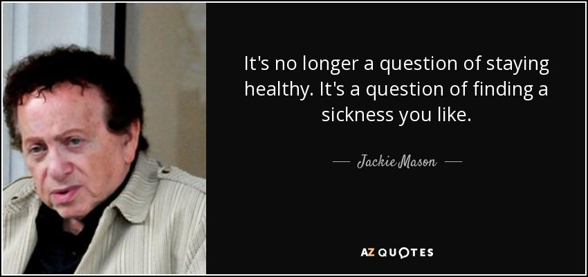 It's no longer a question of staying healthy. It's a question of finding a sickness you like. - Jackie Mason