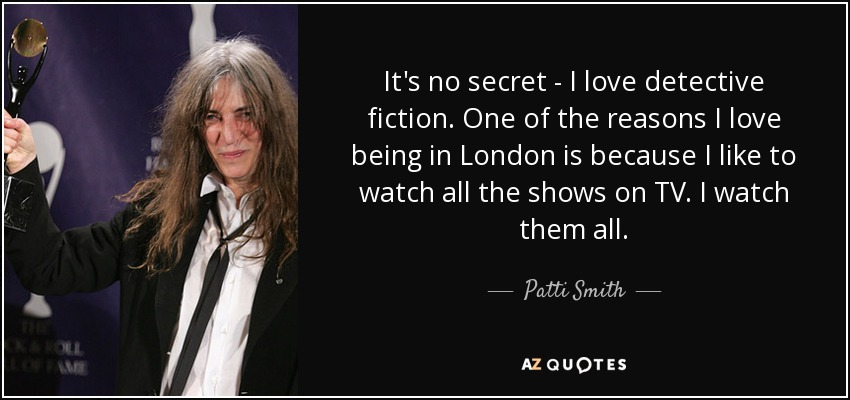 It's no secret - I love detective fiction. One of the reasons I love being in London is because I like to watch all the shows on TV. I watch them all. - Patti Smith