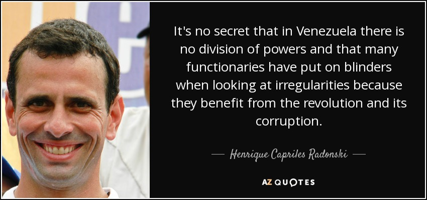 It's no secret that in Venezuela there is no division of powers and that many functionaries have put on blinders when looking at irregularities because they benefit from the revolution and its corruption. - Henrique Capriles Radonski