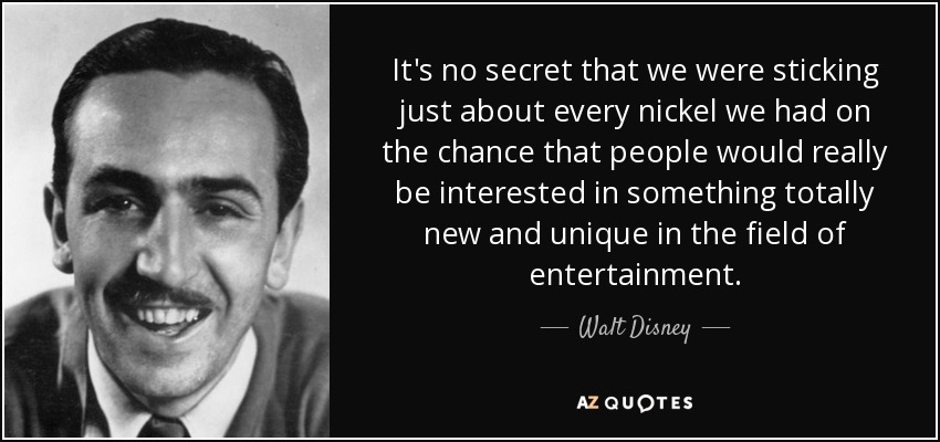 It's no secret that we were sticking just about every nickel we had on the chance that people would really be interested in something totally new and unique in the field of entertainment. - Walt Disney