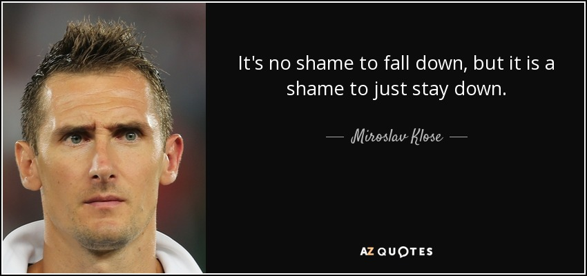 It's no shame to fall down, but it is a shame to just stay down. - Miroslav Klose