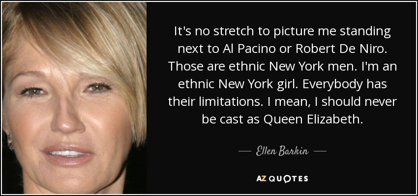 It's no stretch to picture me standing next to Al Pacino or Robert De Niro. Those are ethnic New York men. I'm an ethnic New York girl. Everybody has their limitations. I mean, I should never be cast as Queen Elizabeth. - Ellen Barkin